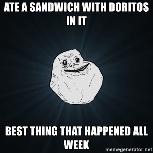 Forever Alone - Ate a sandwich with Doritos in it best thing that happened all week
