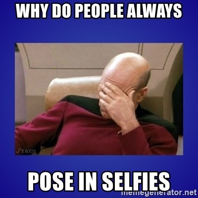 Picard facepalm  - WHY DO PEOPLE ALWAYS  POSE IN SELFIES