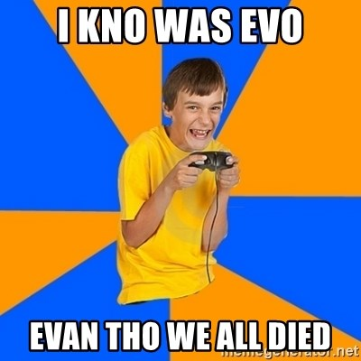 Annoying Gamer Kid - i kno was evo evan tho we all died