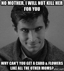 norman bates - no mother, i will not kill her for you why can't you get a card & flowers like all the other moms?