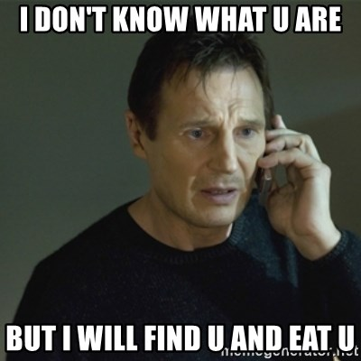 I don't know who you are... - I DON'T KNOW WHAT U ARE BUT I WILL FIND U AND EAT U