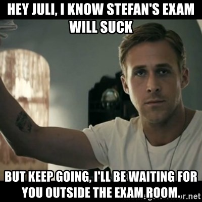 ryan gosling hey girl - Hey juli, I know stefan's exam will suck But keep going, I'll be waiting for you outside the exam room.