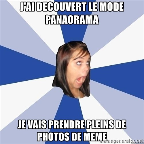 Annoying Facebook Girl - J'ai deCouvert le mode panaoRamA Je vais prendre pleins de photos de meme