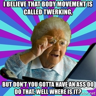 old lady - I believe that body movement is called twerking, But don't you gotta have an ass do do that, well where is it?