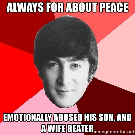 John Lennon Meme - always for about peace  emotionally abused his son, and a wife beater