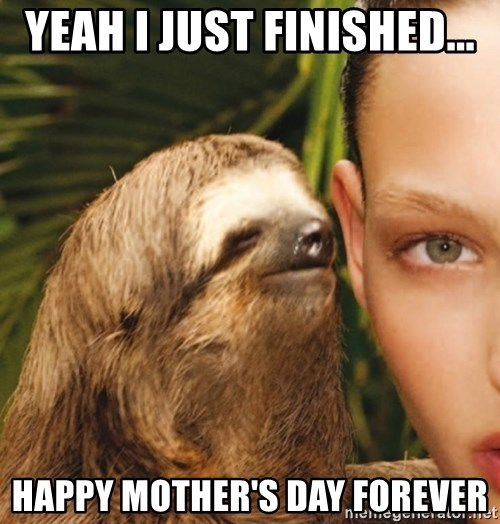 The Rape Sloth - Yeah I just finished... Happy mother's Day FOrever