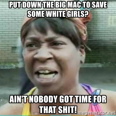 Sweet Brown Meme - Put down the big mac to save some white girls? Ain't nobody got time for that shit!