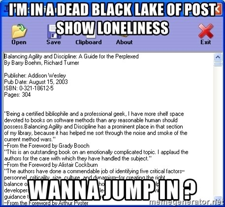 Text - I'm IN A dead black lake of post show loneliness Wanna jump in ?