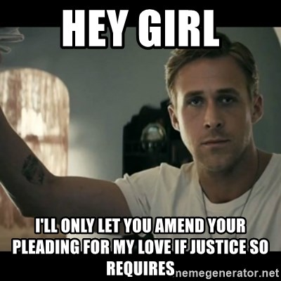 ryan gosling hey girl - Hey girl i'll only let you amend your pleading for my love if justice so requires