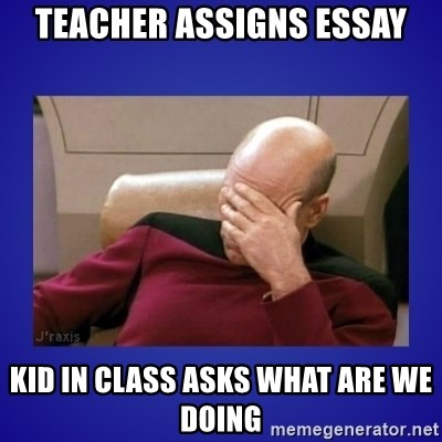 Picard facepalm  - TEACHER ASSIGNS ESSAY KID IN CLASS ASKS WHAT ARE WE DOING
