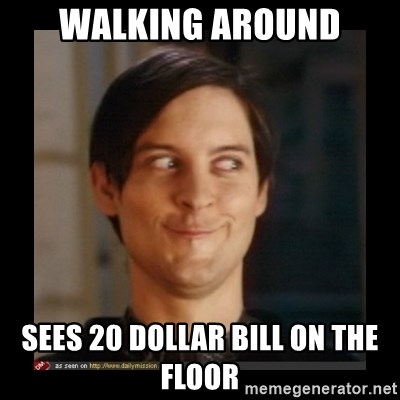 Tobey_Maguire - WALKING AROUND SEES 20 DOLLAR BILL ON THE FLOOR