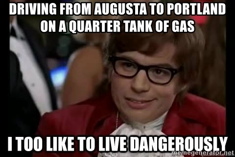 I too like to live dangerously - Driving from augusta to portland on a quarter tank of gas