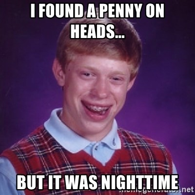 Bad Luck Brian - I FOUND A PENNY ON HEADS... BUT IT WAS NIGHTTIME