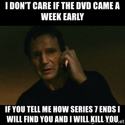 liam neeson taken - I DON'T CARE IF THE DVD CAME A WEEK EARLY IF YOU TELL ME HOW SERIES 7 ENDS I WILL FIND YOU AND I WILL KILL YOU