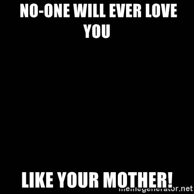 black background -  No-one will ever love you  like your mother!
