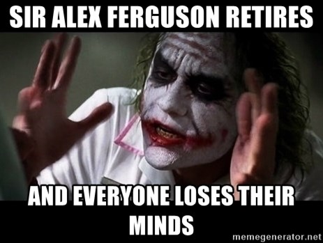 joker mind loss - Sir Alex FERGUSON Retires and everyone loses their minds