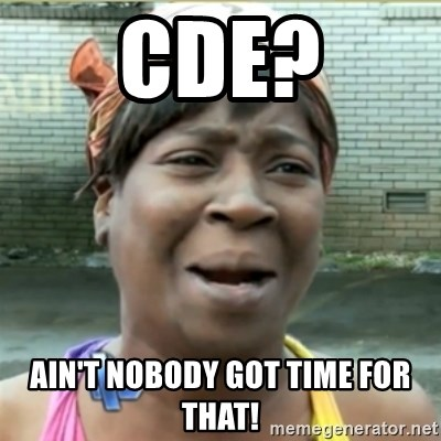 Ain't Nobody got time fo that - CDE? Ain't nobody got time for that!