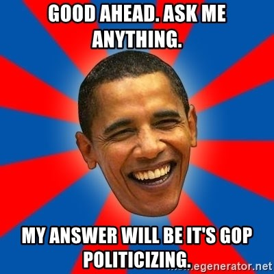 Obama - Good ahead. Ask Me Anything. My answer will be it's gop politicizing.