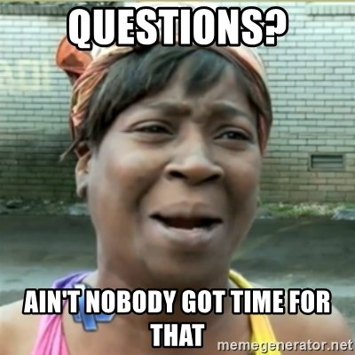 Ain't Nobody got time fo that - Questions? Ain't nobody got time for that