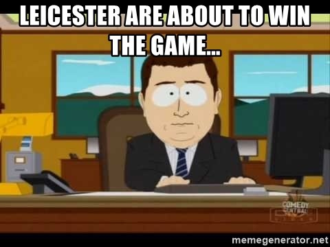 south park aand it's gone - LEICESTER ARE ABOUT TO WIN THE GAME...
