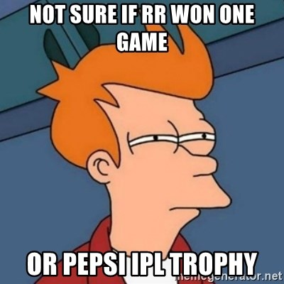 Not sure if troll - Not sure if rr won one game or Pepsi IPL trophy
