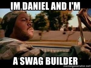 It was a good day - Im DAniel and I'm A Swag Builder