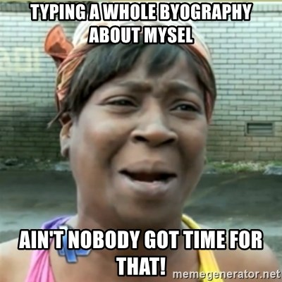 Ain't Nobody got time fo that - typing a whole byography about mysel Ain't nobody got time for that!