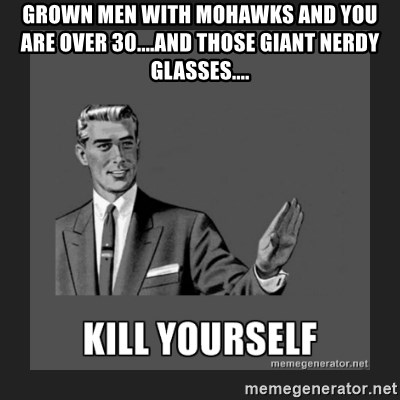 kill yourself guy - GROWN MEN WITH MOHAWKS AND YOU ARE OVER 30....AND THOSE GIANT NERDY GLASSES....