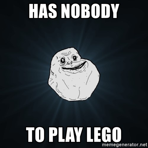 Forever Alone - Has nobody to play lego
