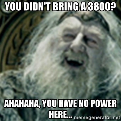 you have no power here - You didn't bring a 3800? Ahahaha, you have no power here...