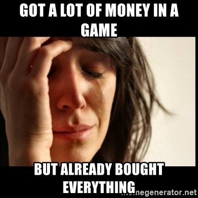 First World Problems - Got a lot of money in a game but already bought everything