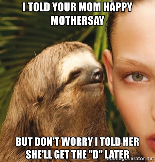 "The Rape Sloth - I told your mom happy mothersay But don't woRry I told her she'll get the ""d"" later"