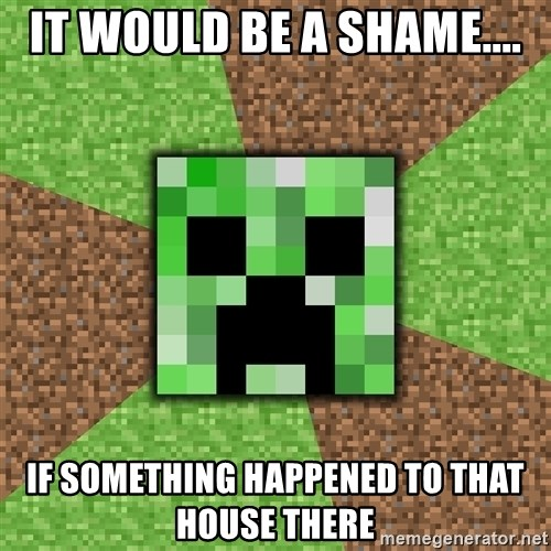 Minecraft Creeper - IT WOULD BE A SHAME.... IF SOMETHING HAPPENED TO THAT HOUSE THERE