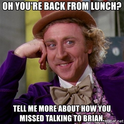 Willy Wonka - Oh you're back from lunch? tell me more about how you missed talking to brian.