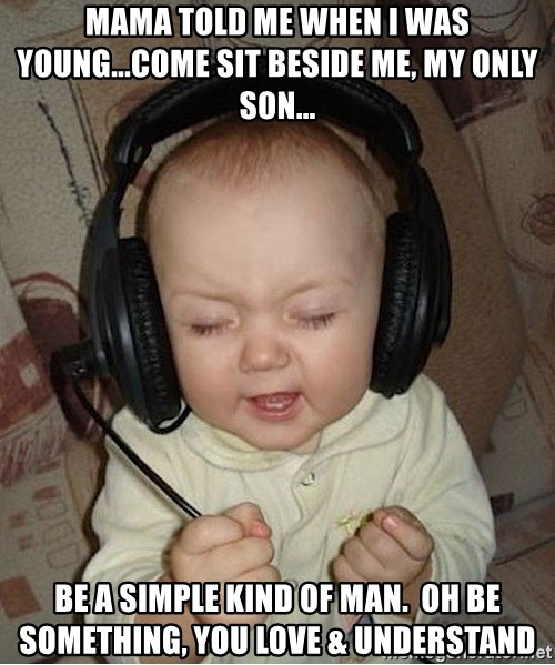 Baby Headphones - mama told me when i was young...come sit beside me, my only son... be a simple kind of man.  oh be something, you love & understand