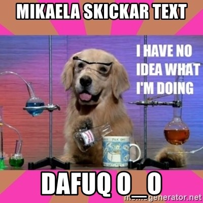 I have no idea what I'm doing dog - Mikaela skickar text Dafuq O_o