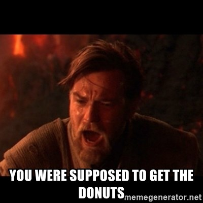 You were the chosen one  -  YOU WERE SUPPOSED TO GET THE DONUTS