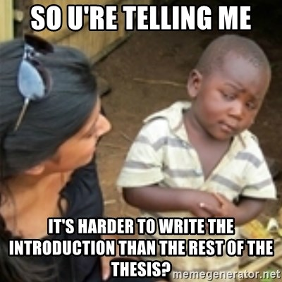 Skeptical african kid  - so u're telling me it's harder to write the introduction than the rest of the thesis?