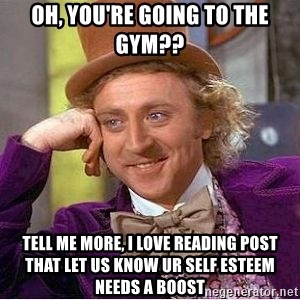Willy Wonka - oh, you're going to the gym?? tell me more, i love reading post that let us know ur self esteem needs a boost