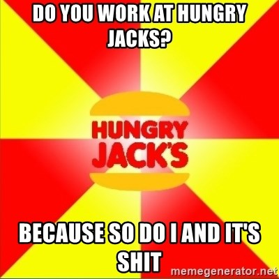 Hungry Jack's Australia - do you work at hungry jacks? because so do i and it's shit
