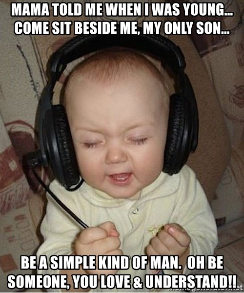 Baby Headphones - mama told me when I was young... come sit beside me, my only son... be a simple kind of man.  Oh be someone, you love & understand!!