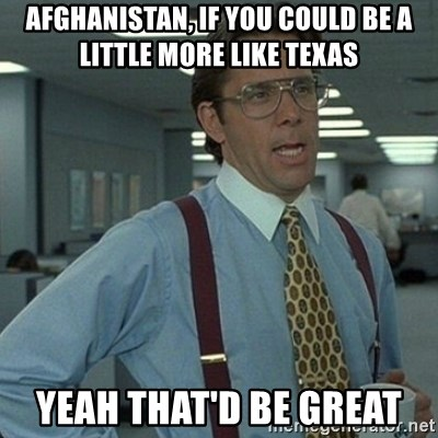 Yeah that'd be great... - Afghanistan, If you could be a little more like texas Yeah that'd be great