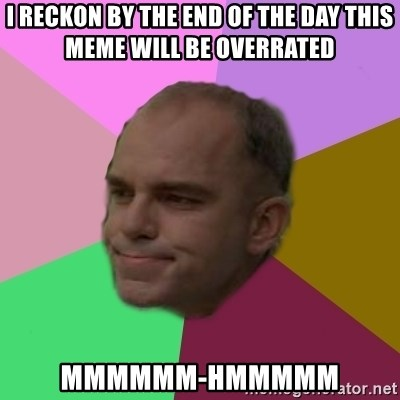 slingblade - I reckon by the end of the day this meme will be overrated Mmmmmm-hmmmmm