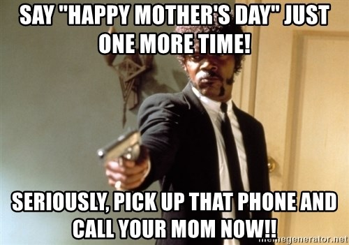 "Samuel L Jackson - SAY ""happy mother's day"" just one more time! seriously, pick up that phone and call your mom now!!"