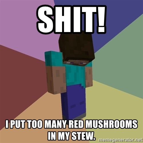Depressed Minecraft Guy - shit! I PUT TOO MANY RED MUSHROOMS IN MY STEW.
