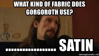 gorgoroth gaahl - What kind of fabric does gorgoroth use? .................. Satin