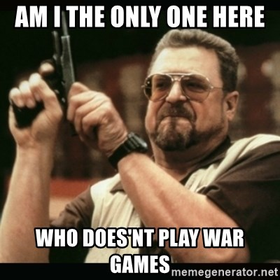 am i the only one around here - Am i the only one here  Who does'Nt play war games