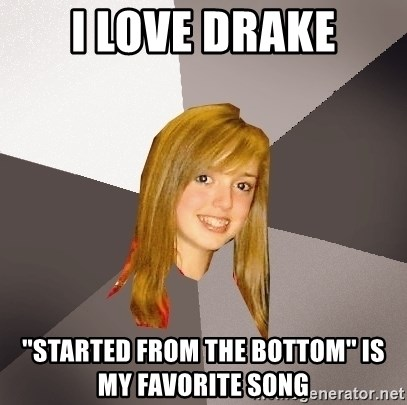 Musically Oblivious 8th Grader - I love drake ''started from the bottom'' is my favorite song