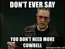 More Cowbell - Don't ever say you don't need more cowbell