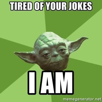 Advice Yoda Gives - Tired of your Jokes I am
